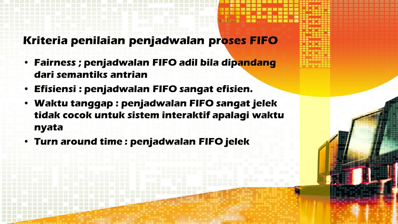 Kriteria penilaian penjadwalan proses FIFO Fairness ; penjadwalan FIFO adil bila dipandang dari semantiks antrian Efisiensi : penjadwalan FIFO sangat