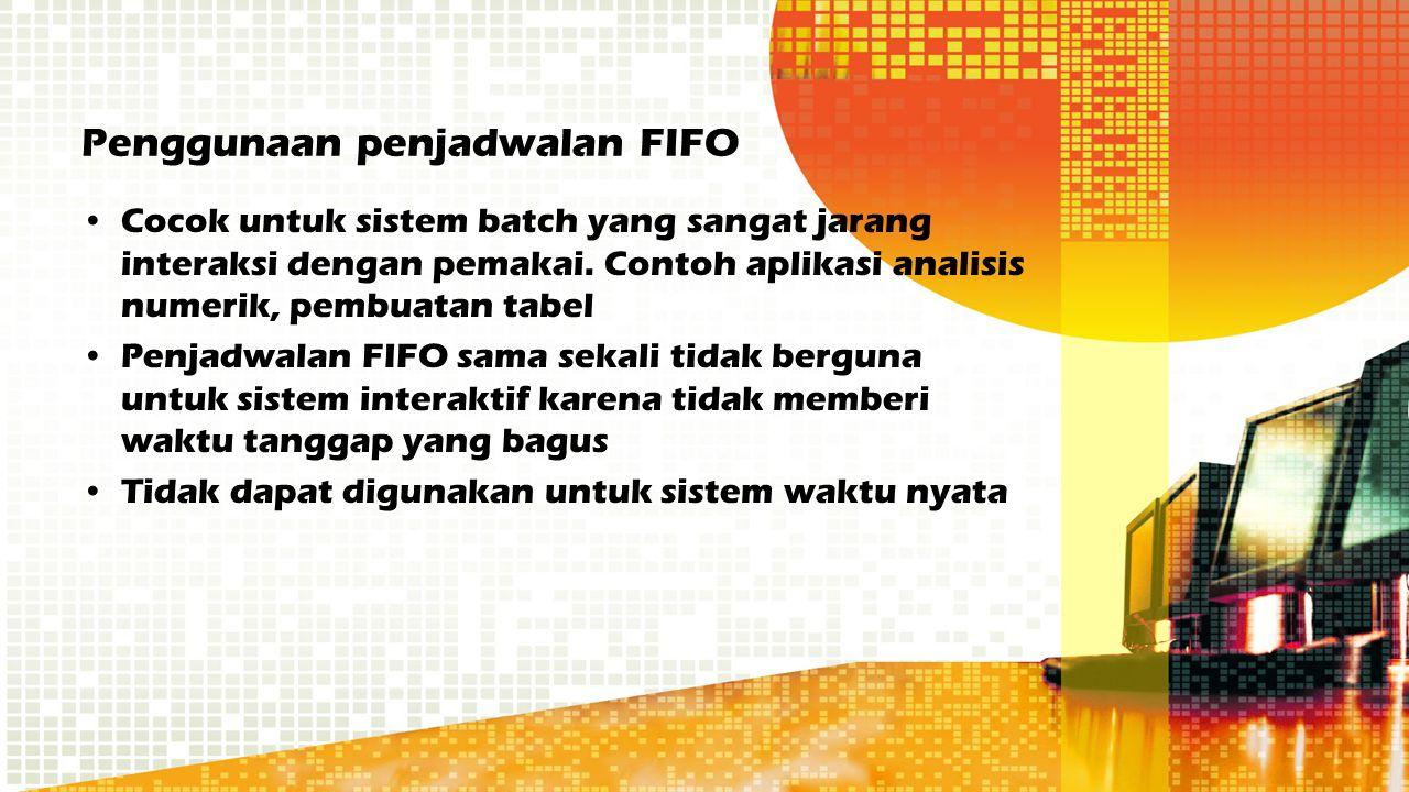 Penggunaan penjadwalan FIFO Cocok untuk sistem batch yang sangat jarang interaksi dengan pemakai. Contoh aplikasi analisis numerik, pembuatan tabel Pe