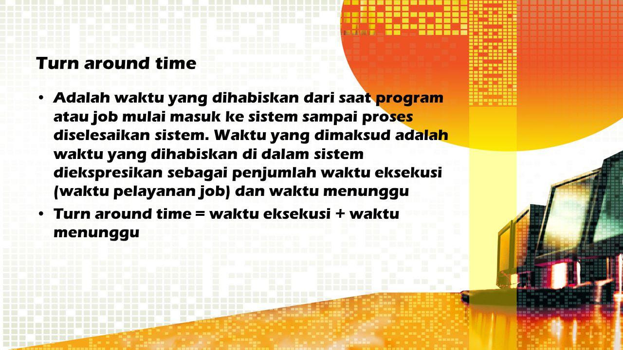 Turn around time Adalah waktu yang dihabiskan dari saat program atau job mulai masuk ke sistem sampai proses diselesaikan sistem. Waktu yang dimaksud