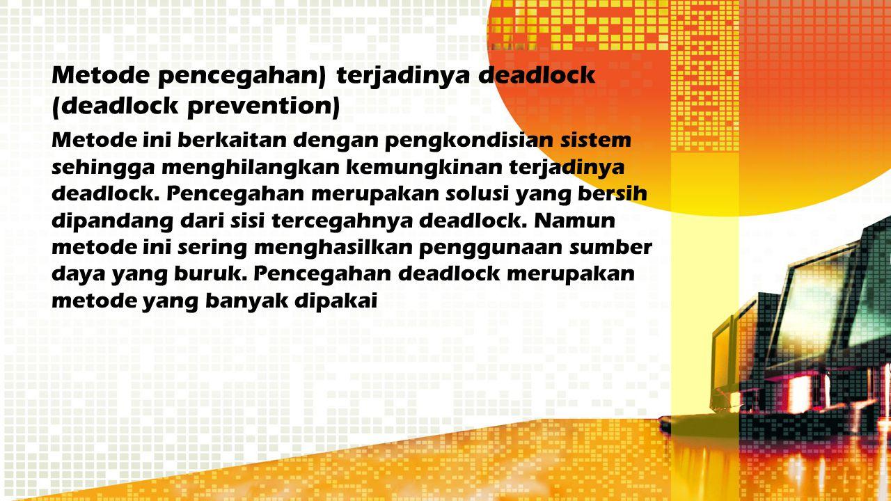 Metode pencegahan) terjadinya deadlock (deadlock prevention) Metode ini berkaitan dengan pengkondisian sistem sehingga menghilangkan kemungkinan terja