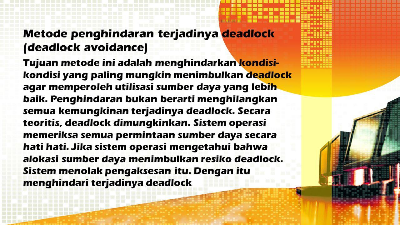 Metode penghindaran terjadinya deadlock (deadlock avoidance) Tujuan metode ini adalah menghindarkan kondisi- kondisi yang paling mungkin menimbulkan d