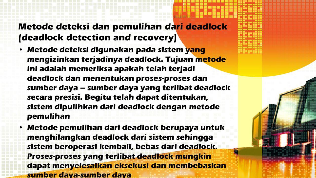 Metode deteksi dan pemulihan dari deadlock (deadlock detection and recovery) Metode deteksi digunakan pada sistem yang mengizinkan terjadinya deadlock
