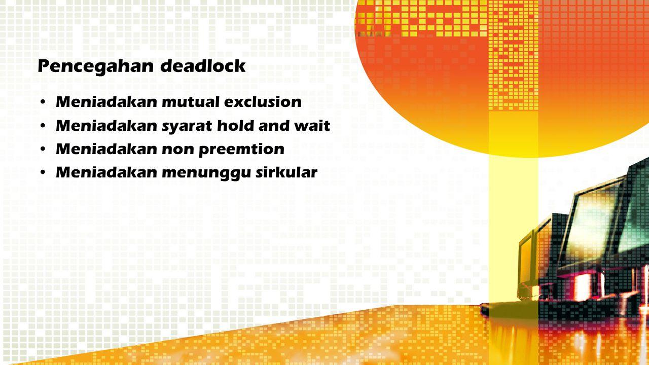 Pencegahan deadlock Meniadakan mutual exclusion Meniadakan syarat hold and wait Meniadakan non preemtion Meniadakan menunggu sirkular