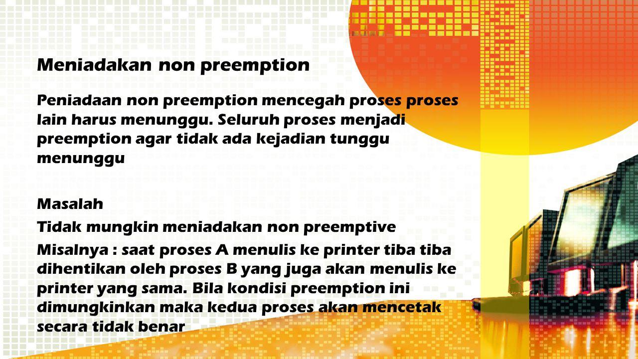 Meniadakan non preemption Peniadaan non preemption mencegah proses proses lain harus menunggu. Seluruh proses menjadi preemption agar tidak ada kejadi
