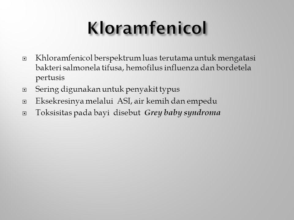  Khloramfenicol berspektrum luas terutama untuk mengatasi bakteri salmonela tifusa, hemofilus influenza dan bordetela pertusis  Sering digunakan untuk penyakit typus  Eksekresinya melalui ASI, air kemih dan empedu  Toksisitas pada bayi disebut Grey baby syndroma