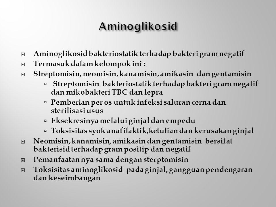  Aminoglikosid bakteriostatik terhadap bakteri gram negatif  Termasuk dalam kelompok ini :  Streptomisin, neomisin, kanamisin, amikasin dan gentamisin  Streptomisin bakteriostatik terhadap bakteri gram negatif dan mikobakteri TBC dan lepra  Pemberian per os untuk infeksi saluran cerna dan sterilisasi usus  Eksekresinya melalui ginjal dan empedu  Toksisitas syok anafilaktik,ketulian dan kerusakan ginjal  Neomisin, kanamisin, amikasin dan gentamisin bersifat bakterisid terhadap gram positip dan negatif  Pemanfaatan nya sama dengan sterptomisin  Toksisitas aminoglikosid pada ginjal, gangguan pendengaran dan keseimbangan