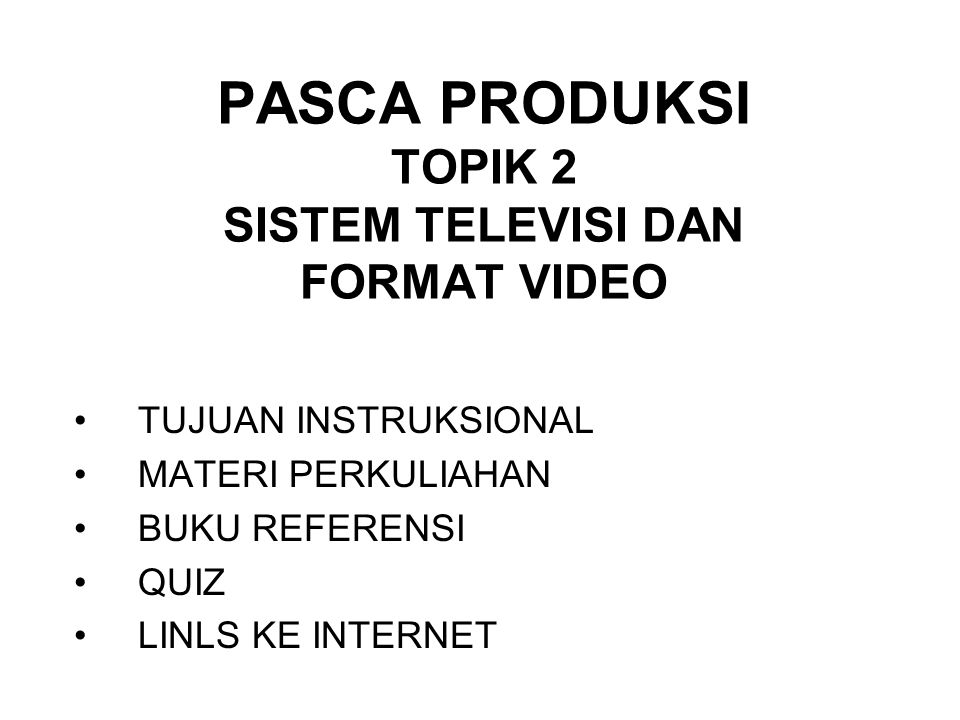 PASCA PRODUKSI TOPIK 2 SISTEM TELEVISI DAN FORMAT VIDEO TUJUAN INSTRUKSIONAL MATERI PERKULIAHAN BUKU REFERENSI QUIZ LINLS KE INTERNET