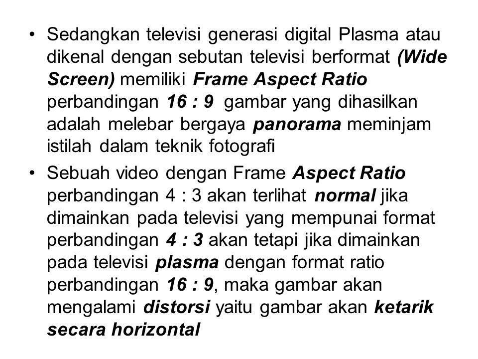 Sedangkan televisi generasi digital Plasma atau dikenal dengan sebutan televisi berformat (Wide Screen) memiliki Frame Aspect Ratio perbandingan 16 :