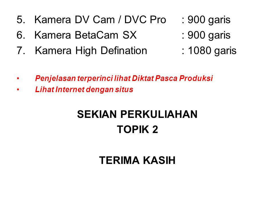 5. Kamera DV Cam / DVC Pro: 900 garis 6. Kamera BetaCam SX: 900 garis 7.Kamera High Defination: 1080 garis Penjelasan terperinci lihat Diktat Pasca Pr