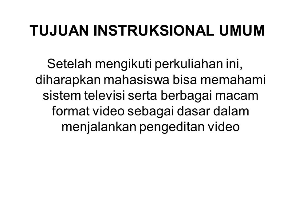 TUJUAN INSTRUKSIONAL KHUSUS 1.Mahasiswa dapat memahami serta menjelaskan berbagai macam sistem yang dipakai dalam televisi 2.Mahasiswa dapat memahami serta menjelaskan ciri-ciri dalam sistem televisi 3.Mahasiswa dapat memahami berbagai macam format video serta hal-hal yang terkait dalam penyetingan sebuah video 4.Mahasiswa memahami berbagai macam kamera video dan koneksitasnya