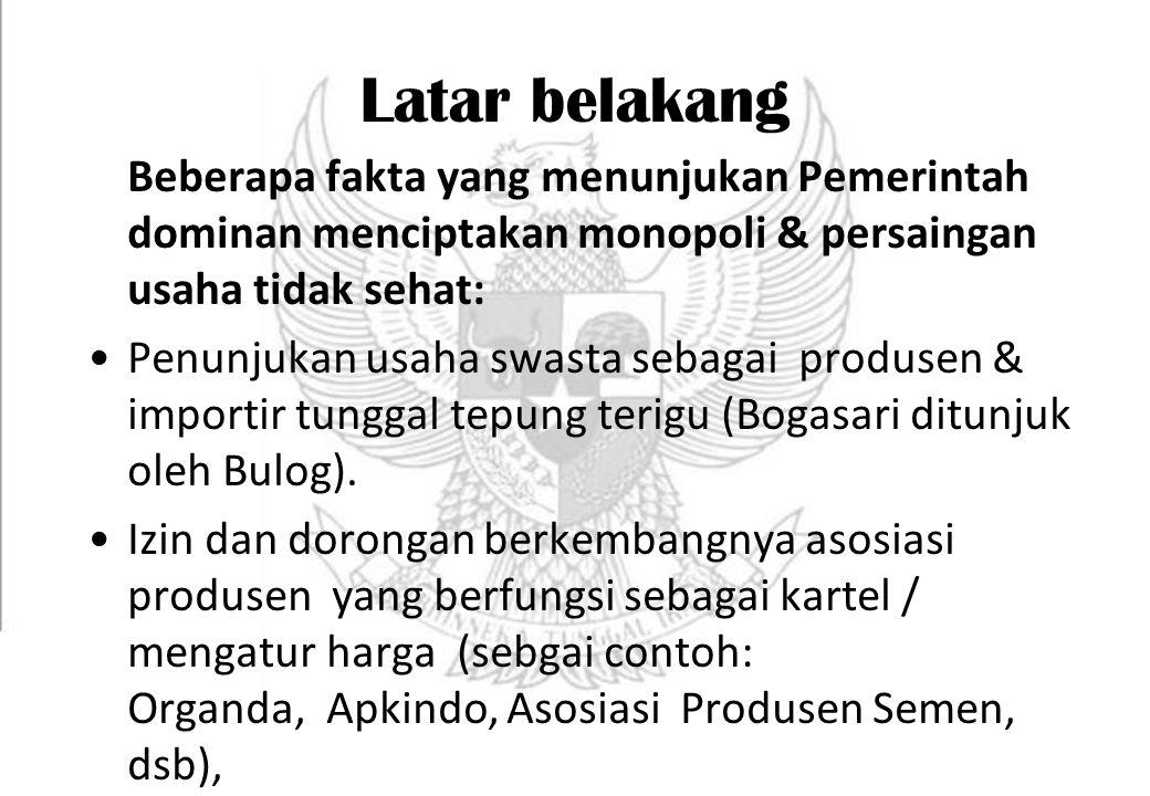 Latar belakang Beberapa fakta yang menunjukan Pemerintah dominan menciptakan monopoli & persaingan usaha tidak sehat: Penunjukan usaha swasta sebagai produsen & importir tunggal tepung terigu (Bogasari ditunjuk oleh Bulog).