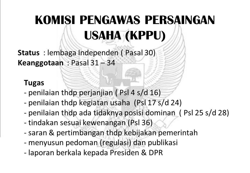 KOMISI PENGAWAS PERSAINGAN USAHA (KPPU) Status : lembaga Independen ( Pasal 30) Keanggotaan : Pasal 31 – 34 Tugas - penilaian thdp perjanjian ( Psl 4