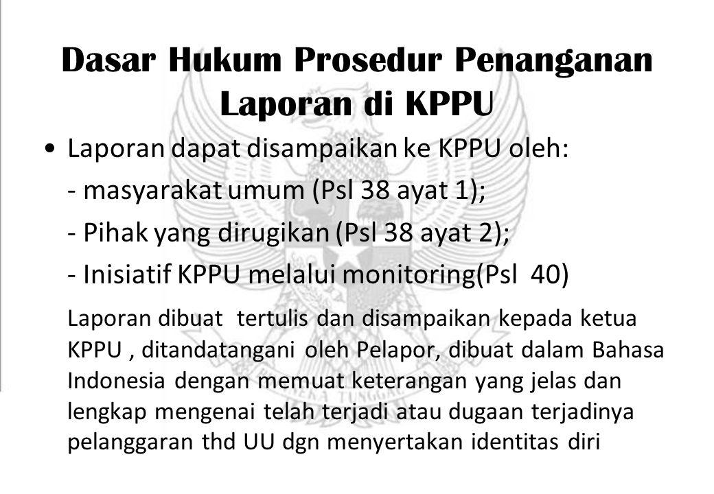 Dasar Hukum Prosedur Penanganan Laporan di KPPU Laporan dapat disampaikan ke KPPU oleh: - masyarakat umum (Psl 38 ayat 1); - Pihak yang dirugikan (Psl