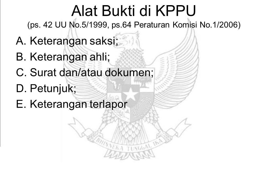 Alat Bukti di KPPU (ps. 42 UU No.5/1999, ps.64 Peraturan Komisi No.1/2006) A.Keterangan saksi; B.Keterangan ahli; C.Surat dan/atau dokumen; D.Petunjuk