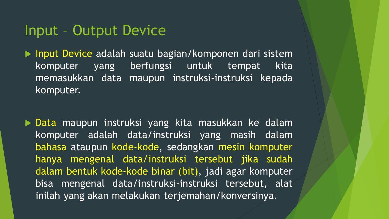 Input – Output Device  Input Device adalah suatu bagian/komponen dari sistem komputer yang berfungsi untuk tempat kita memasukkan data maupun instruk