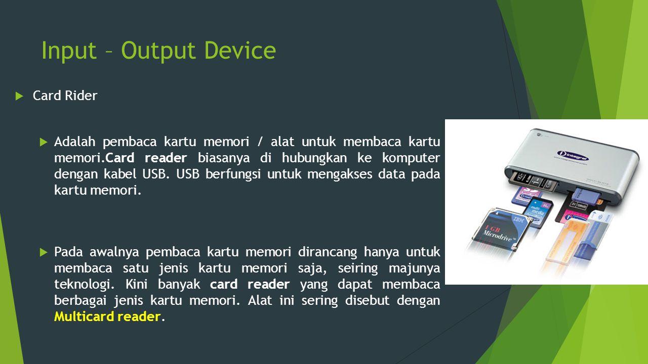 Input – Output Device  Card Rider  Adalah pembaca kartu memori / alat untuk membaca kartu memori.Card reader biasanya di hubungkan ke komputer denga