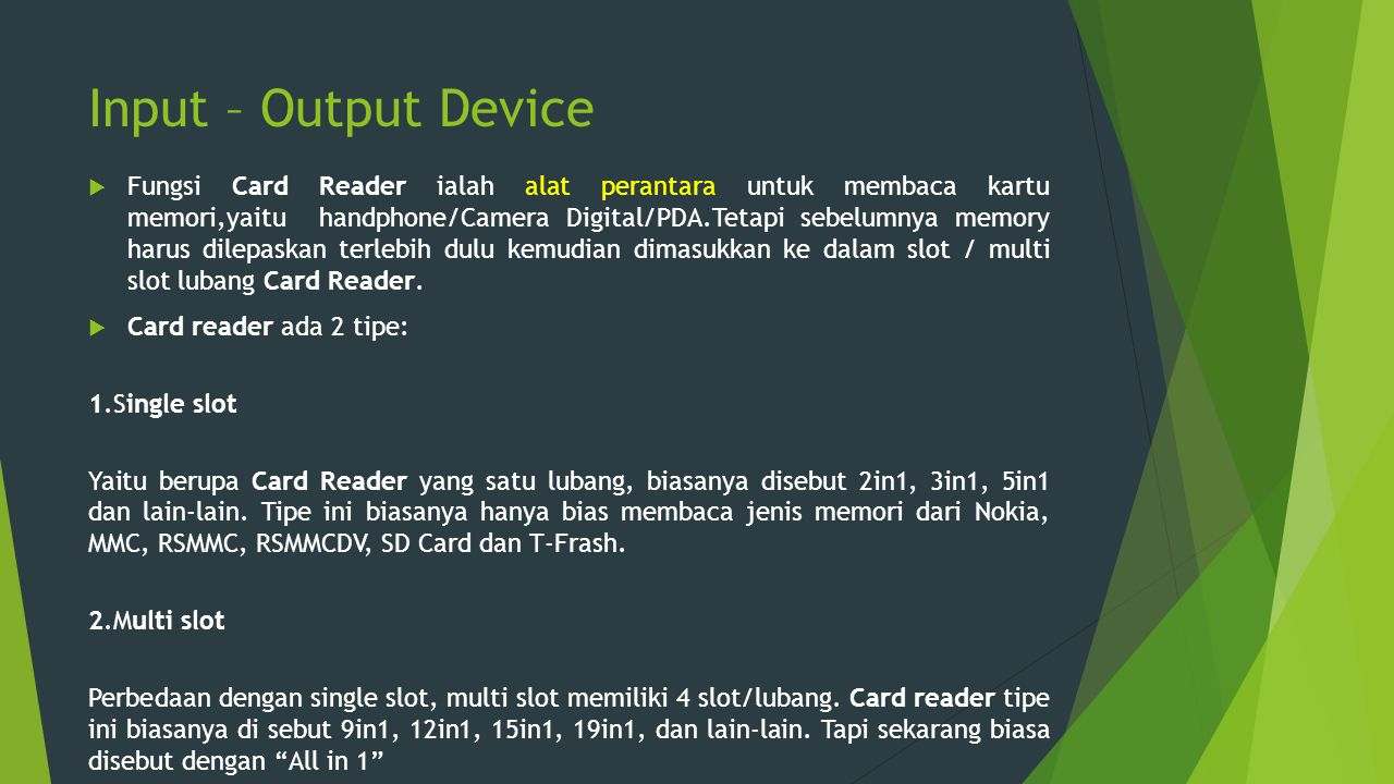 Input – Output Device  Fungsi Card Reader ialah alat perantara untuk membaca kartu memori,yaitu handphone/Camera Digital/PDA.Tetapi sebelumnya memory