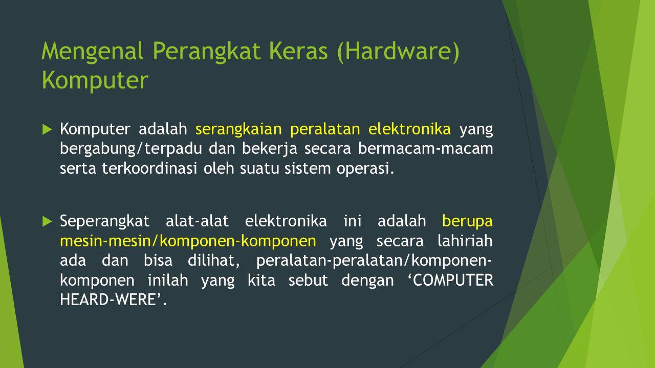 Mengenal Perangkat Keras (Hardware) Komputer  Komputer adalah serangkaian peralatan elektronika yang bergabung/terpadu dan bekerja secara bermacam-ma