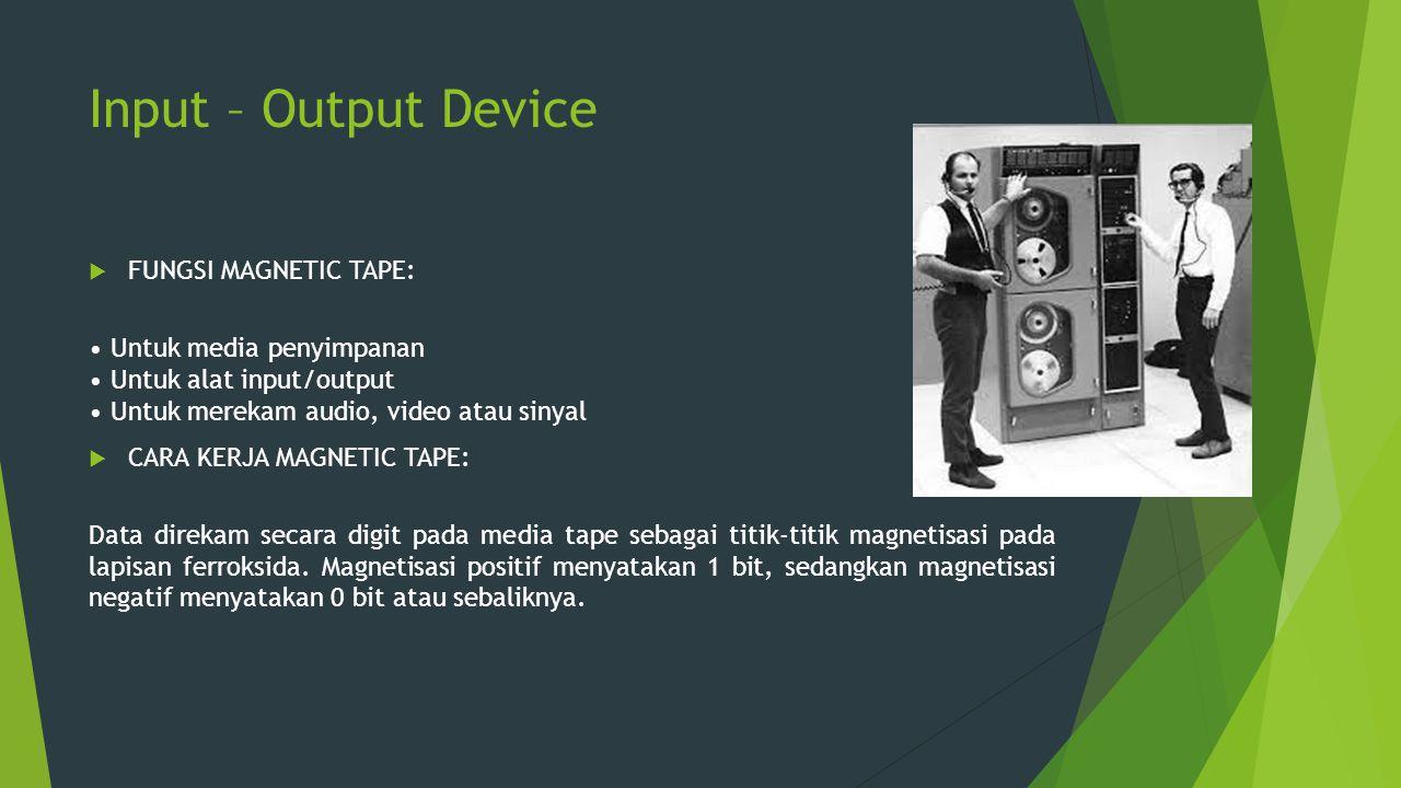 Input – Output Device  FUNGSI MAGNETIC TAPE: Untuk media penyimpanan Untuk alat input/output Untuk merekam audio, video atau sinyal  CARA KERJA MAGN