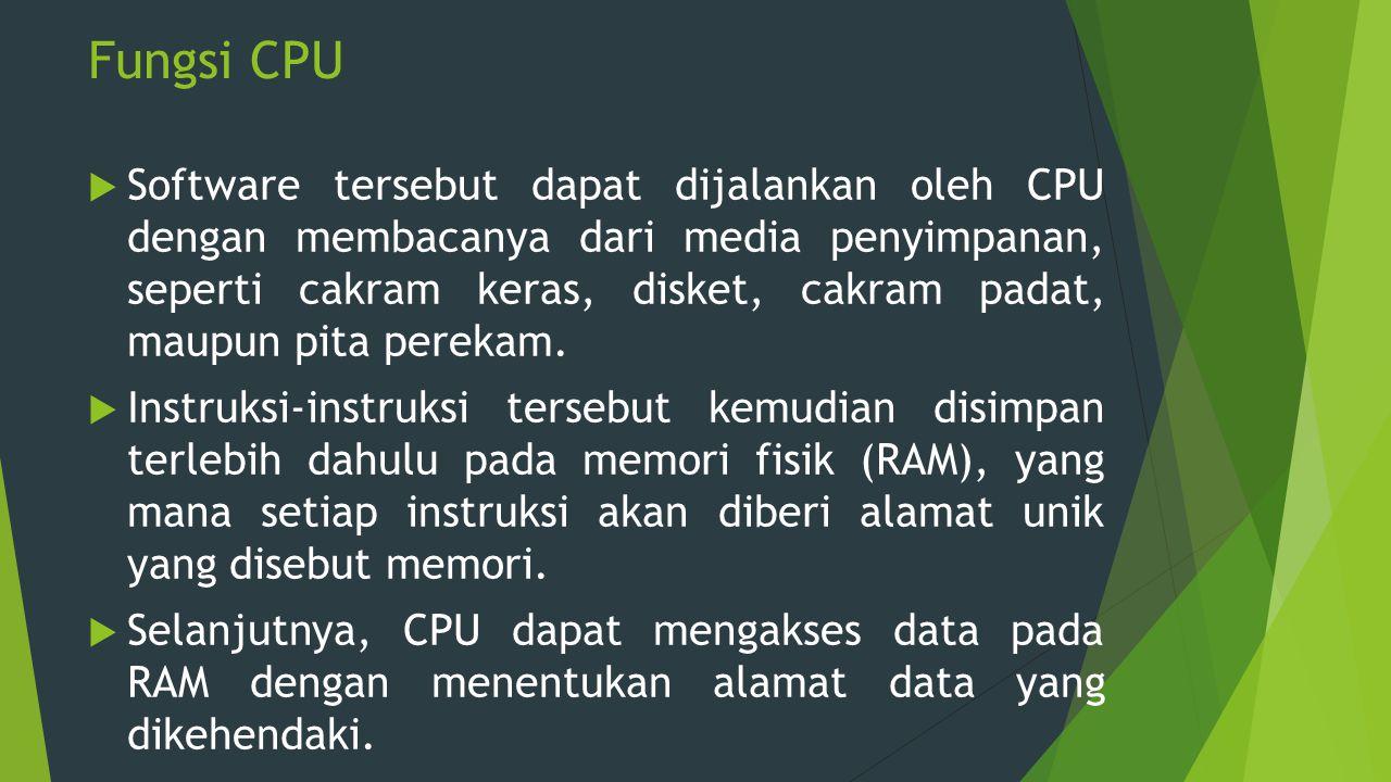 Fungsi CPU  Software tersebut dapat dijalankan oleh CPU dengan membacanya dari media penyimpanan, seperti cakram keras, disket, cakram padat, maupun