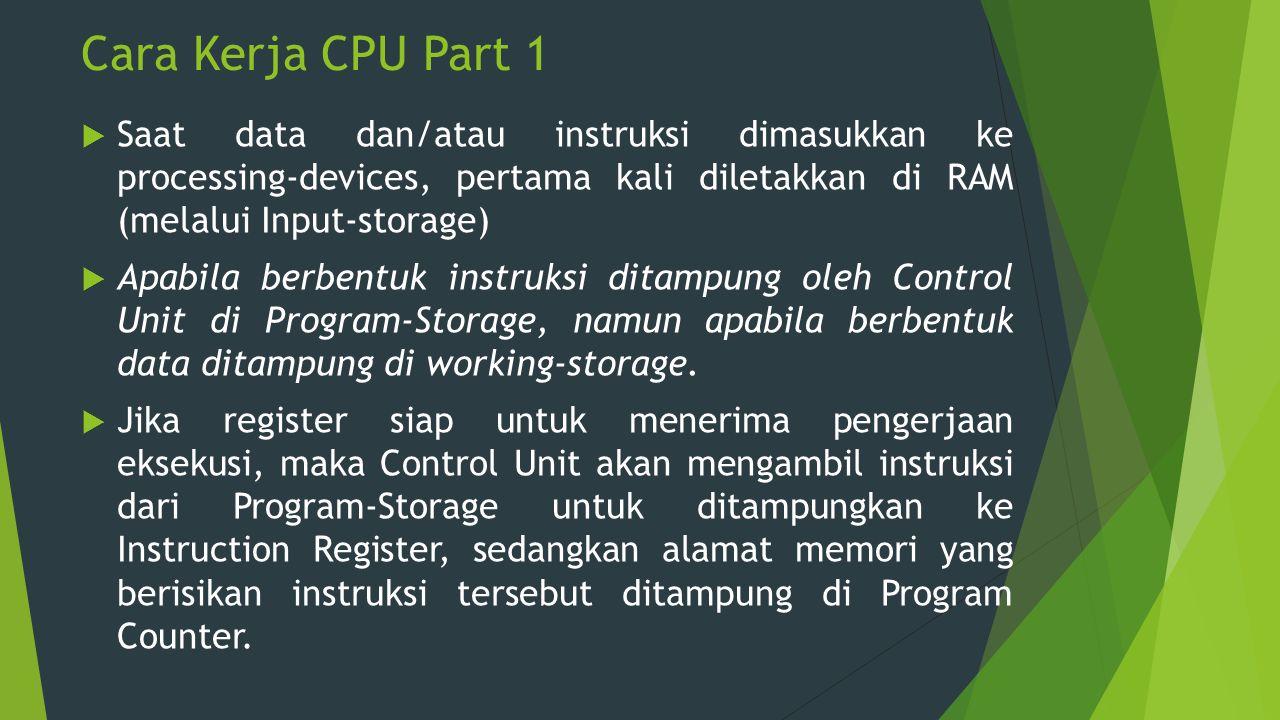 Cara Kerja CPU Part 1  Saat data dan/atau instruksi dimasukkan ke processing-devices, pertama kali diletakkan di RAM (melalui Input-storage)  Apabil