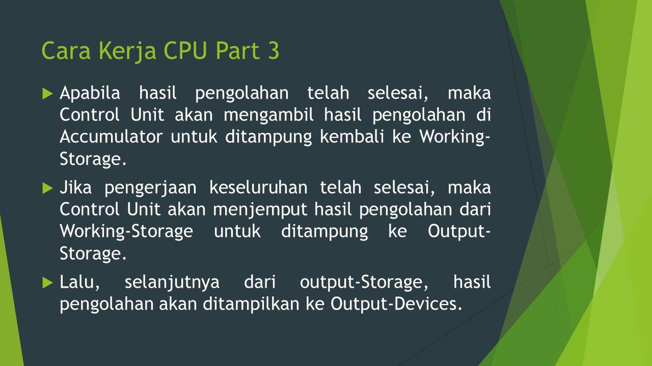Cara Kerja CPU Part 3  Apabila hasil pengolahan telah selesai, maka Control Unit akan mengambil hasil pengolahan di Accumulator untuk ditampung kemba