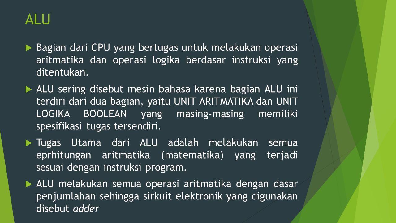 ALU  Bagian dari CPU yang bertugas untuk melakukan operasi aritmatika dan operasi logika berdasar instruksi yang ditentukan.  ALU sering disebut mes