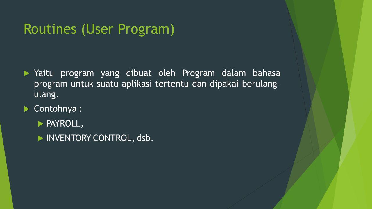 Routines (User Program)  Yaitu program yang dibuat oleh Program dalam bahasa program untuk suatu aplikasi tertentu dan dipakai berulang- ulang.  Con