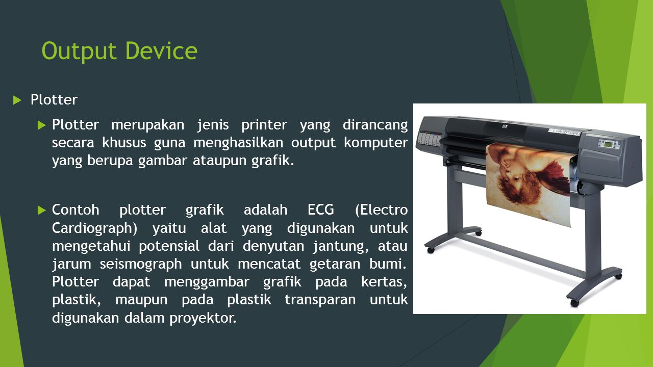 Output Device  Plotter  Plotter merupakan jenis printer yang dirancang secara khusus guna menghasilkan output komputer yang berupa gambar ataupun gr