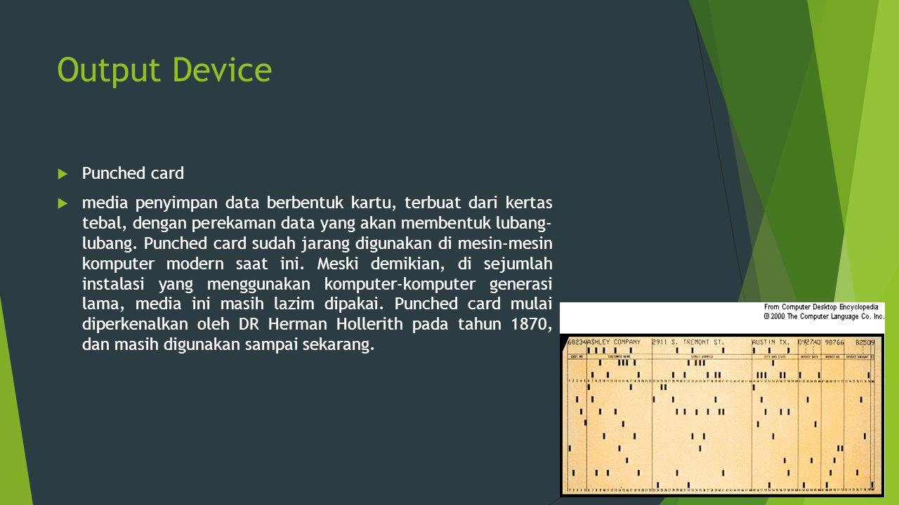 Output Device  Punched card  media penyimpan data berbentuk kartu, terbuat dari kertas tebal, dengan perekaman data yang akan membentuk lubang- luba
