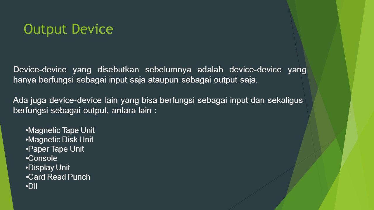 Output Device Device-device yang disebutkan sebelumnya adalah device-device yang hanya berfungsi sebagai input saja ataupun sebagai output saja. Ada j