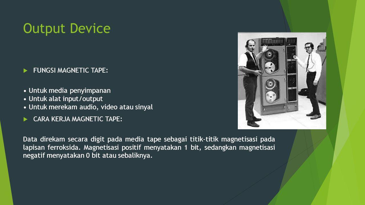 Output Device  FUNGSI MAGNETIC TAPE: Untuk media penyimpanan Untuk alat input/output Untuk merekam audio, video atau sinyal  CARA KERJA MAGNETIC TAP