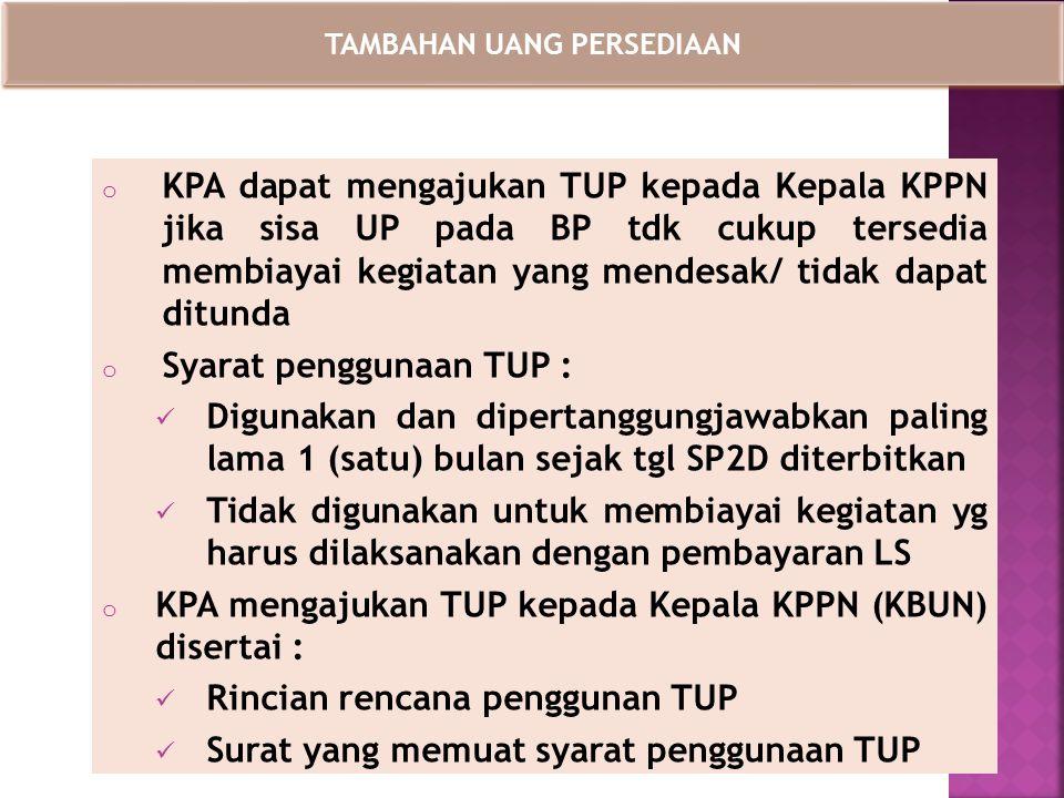 o KPA dapat mengajukan TUP kepada Kepala KPPN jika sisa UP pada BP tdk cukup tersedia membiayai kegiatan yang mendesak/ tidak dapat ditunda o Syarat p