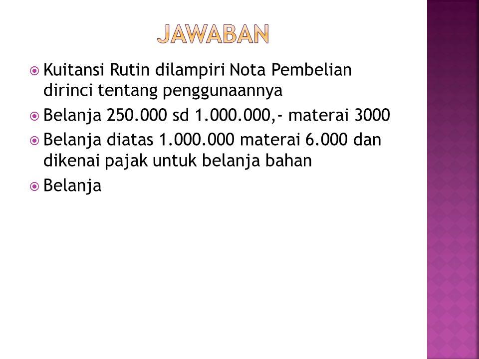  Kuitansi Rutin dilampiri Nota Pembelian dirinci tentang penggunaannya  Belanja 250.000 sd 1.000.000,- materai 3000  Belanja diatas 1.000.000 mater