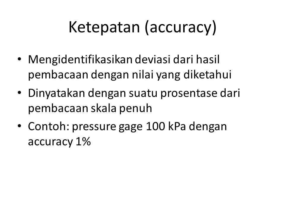 Ketepatan (accuracy) Mengidentifikasikan deviasi dari hasil pembacaan dengan nilai yang diketahui Dinyatakan dengan suatu prosentase dari pembacaan skala penuh Contoh: pressure gage 100 kPa dengan accuracy 1%