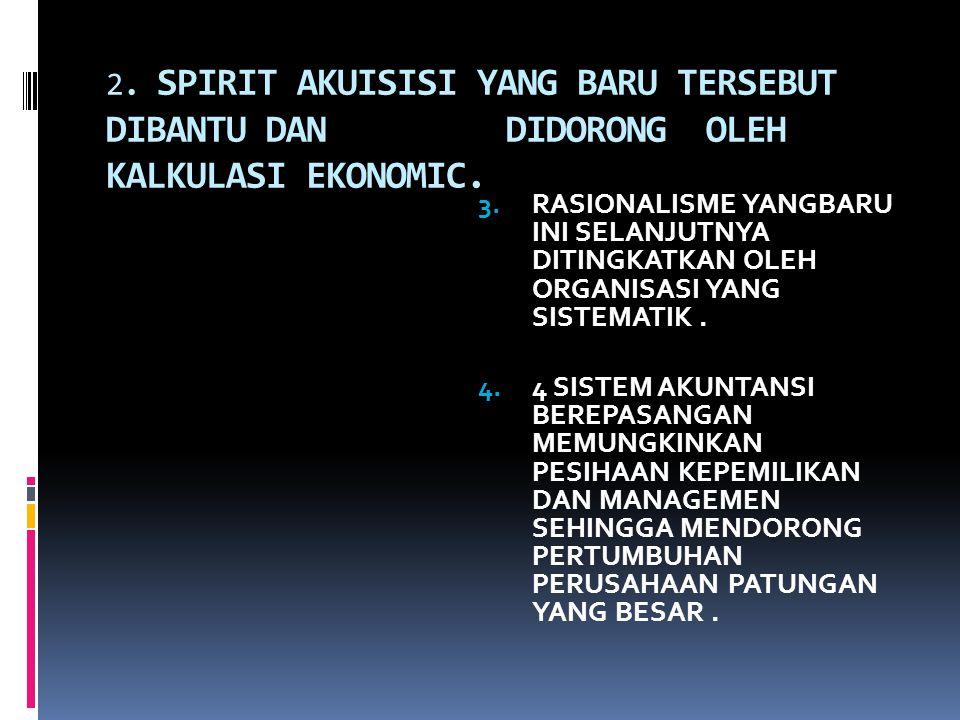 2. SPIRIT AKUISISI YANG BARU TERSEBUT DIBANTU DAN DIDORONG OLEH KALKULASI EKONOMIC. 3.RASIONALISME YANGBARU INI SELANJUTNYA DITINGKATKAN OLEH ORGANISA