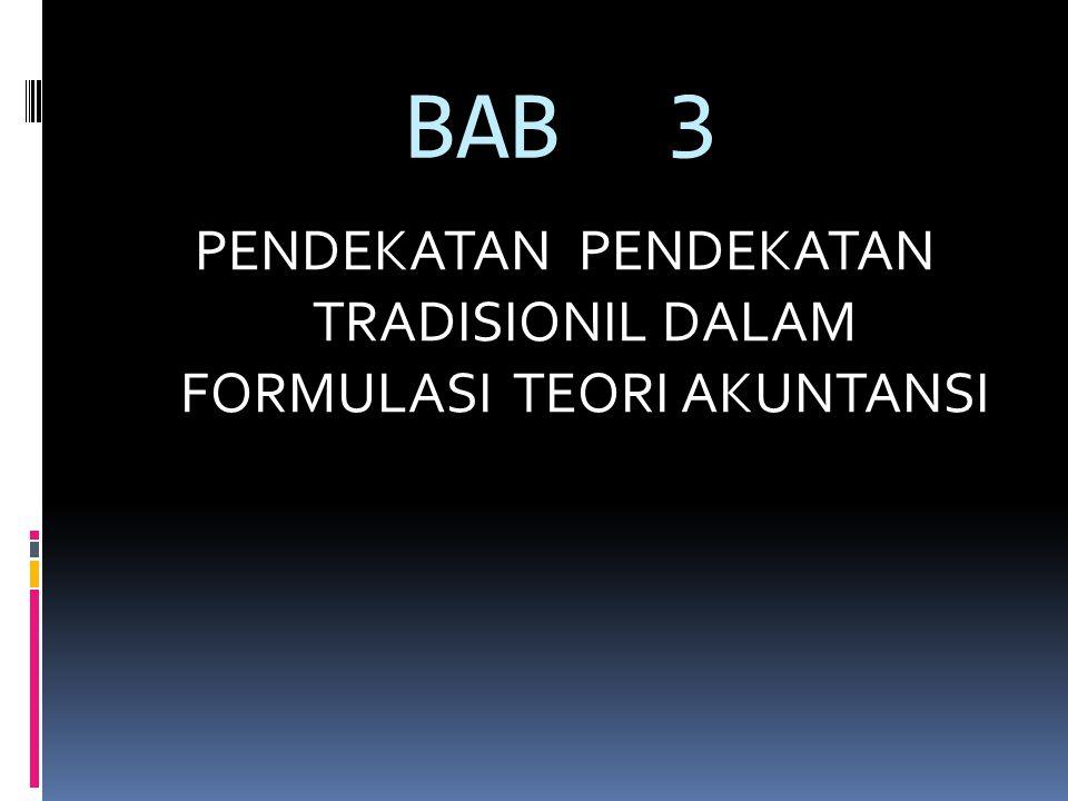 BAB 3 PENDEKATAN PENDEKATAN TRADISIONIL DALAM FORMULASI TEORI AKUNTANSI