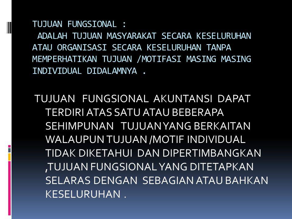 TUJUAN FUNGSIONAL : ADALAH TUJUAN MASYARAKAT SECARA KESELURUHAN ATAU ORGANISASI SECARA KESELURUHAN TANPA MEMPERHATIKAN TUJUAN /MOTIFASI MASING MASING INDIVIDUAL DIDALAMNYA.