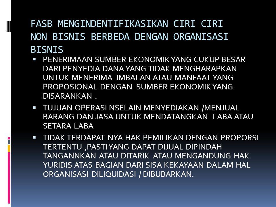 FASB MENGINDENTIFIKASIKAN CIRI CIRI NON BISNIS BERBEDA DENGAN ORGANISASI BISNIS  PENERIMAAN SUMBER EKONOMIK YANG CUKUP BESAR DARI PENYEDIA DANA YANG TIDAK MENGHARAPKAN UNTUK MENERIMA IMBALAN ATAU MANFAAT YANG PROPOSIONAL DENGAN SUMBER EKONOMIK YANG DISARANKAN.