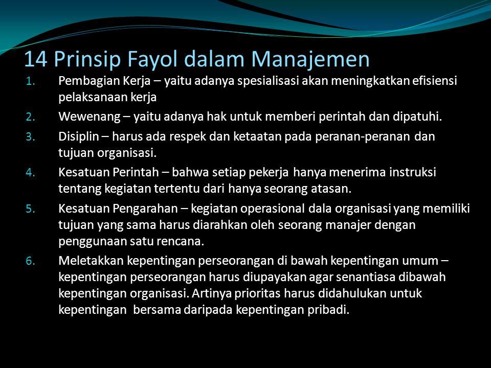 14 Prinsip Fayol dalam Manajemen 1. Pembagian Kerja – yaitu adanya spesialisasi akan meningkatkan efisiensi pelaksanaan kerja 2. Wewenang – yaitu adan