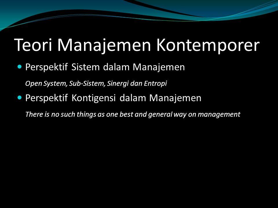 Teori Manajemen Kontemporer Perspektif Sistem dalam Manajemen Open System, Sub-Sistem, Sinergi dan Entropi Perspektif Kontigensi dalam Manajemen There
