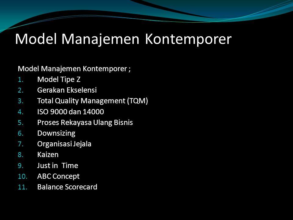 Model Manajemen Kontemporer Model Manajemen Kontemporer ; 1. Model Tipe Z 2. Gerakan Ekselensi 3. Total Quality Management (TQM) 4. ISO 9000 dan 14000
