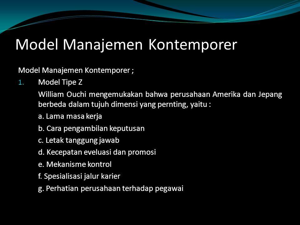 Model Manajemen Kontemporer Model Manajemen Kontemporer ; 1. Model Tipe Z William Ouchi mengemukakan bahwa perusahaan Amerika dan Jepang berbeda dalam