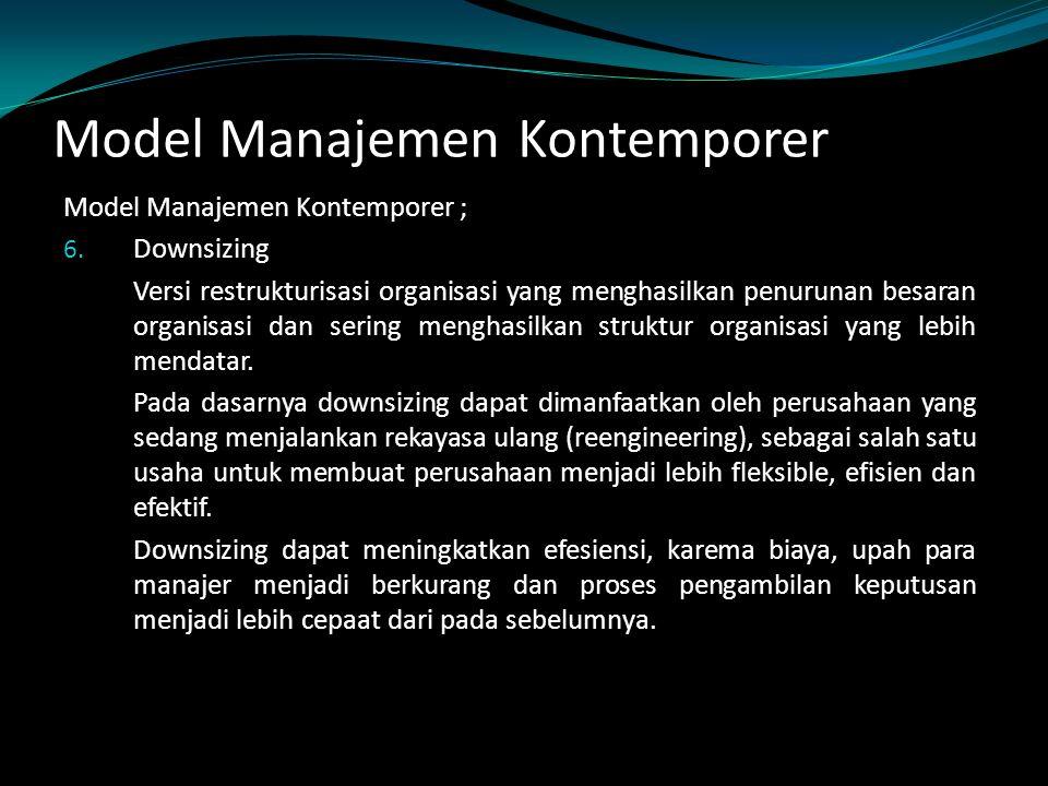 Model Manajemen Kontemporer Model Manajemen Kontemporer ; 6. Downsizing Versi restrukturisasi organisasi yang menghasilkan penurunan besaran organisas