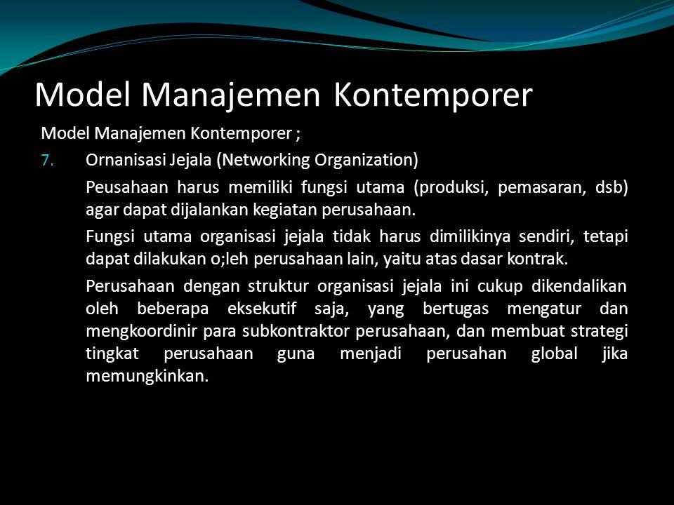 Model Manajemen Kontemporer Model Manajemen Kontemporer ; 7. Ornanisasi Jejala (Networking Organization) Peusahaan harus memiliki fungsi utama (produk