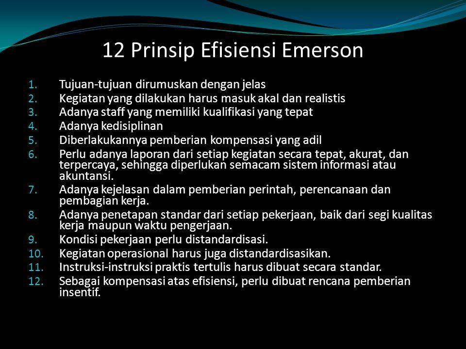 12 Prinsip Efisiensi Emerson 1. Tujuan-tujuan dirumuskan dengan jelas 2. Kegiatan yang dilakukan harus masuk akal dan realistis 3. Adanya staff yang m
