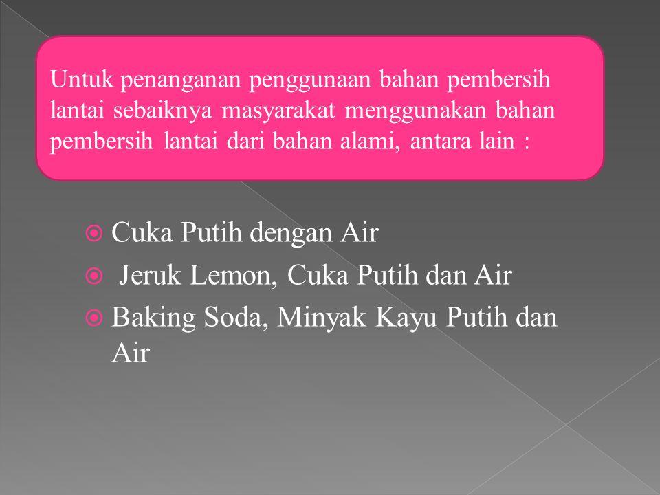  Cuka Putih dengan Air  Jeruk Lemon, Cuka Putih dan Air  Baking Soda, Minyak Kayu Putih dan Air Untuk penanganan penggunaan bahan pembersih lantai