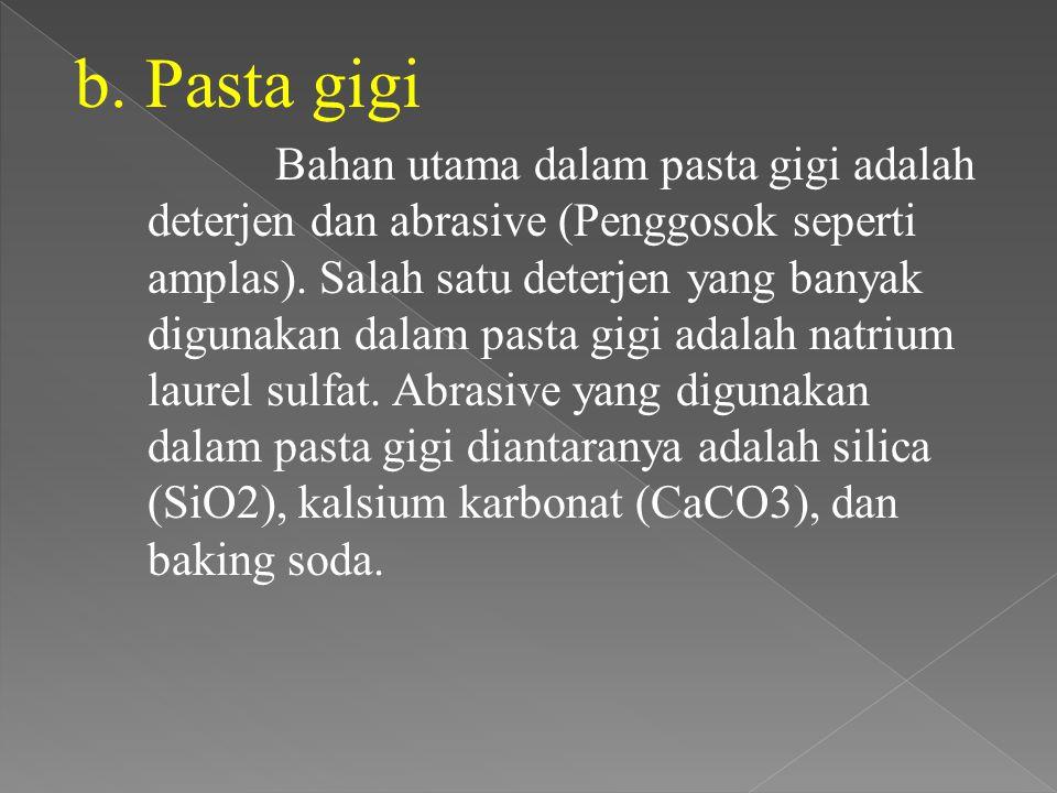 b. Pasta gigi Bahan utama dalam pasta gigi adalah deterjen dan abrasive (Penggosok seperti amplas). Salah satu deterjen yang banyak digunakan dalam pa