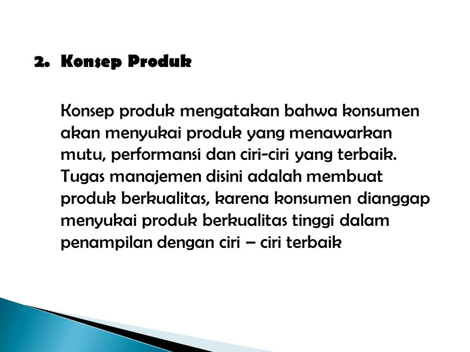 2.Konsep Produk Konsep produk mengatakan bahwa konsumen akan menyukai produk yang menawarkan mutu, performansi dan ciri-ciri yang terbaik. Tugas manaj