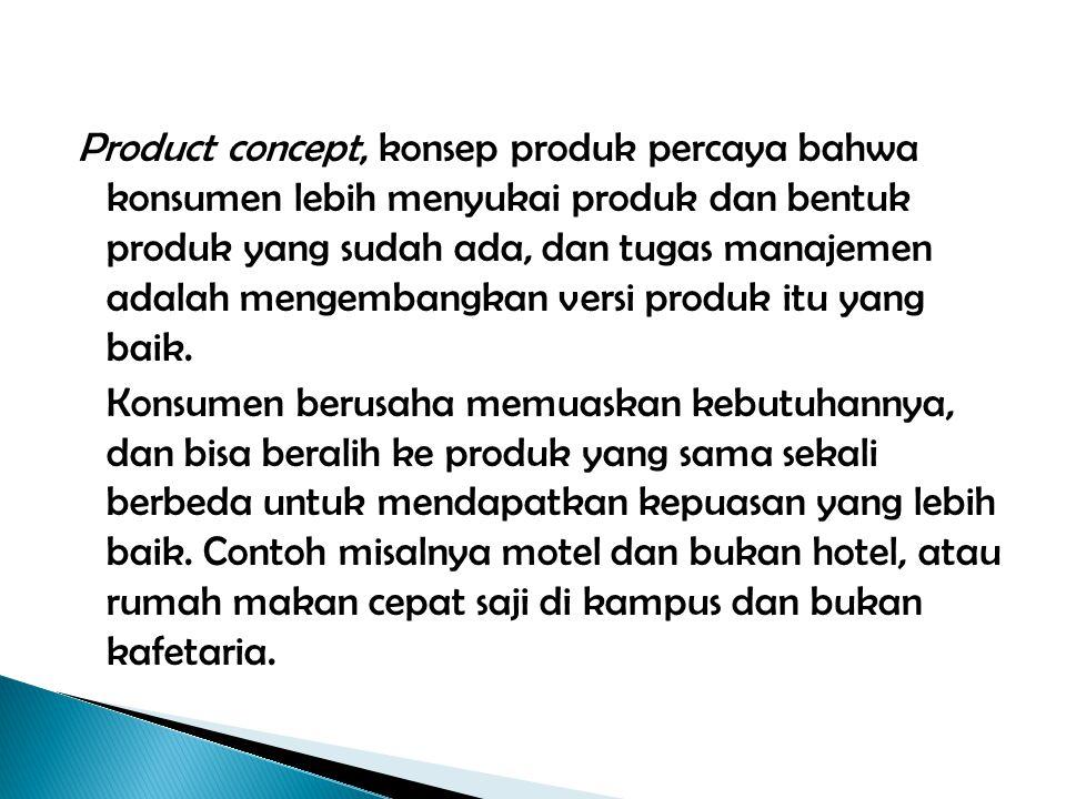 Product concept, konsep produk percaya bahwa konsumen lebih menyukai produk dan bentuk produk yang sudah ada, dan tugas manajemen adalah mengembangkan